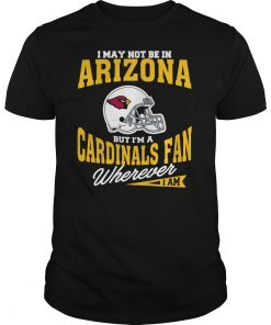 I May Not Be In Arizona But I M A Cardinals Fan Wherever I Am T