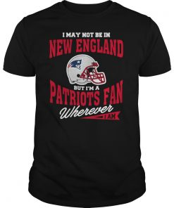 I May Not Be In New England But I M A Patriots Fan Wherever I Am