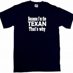 Because I m The Texan That s Why Mens Tee Shirt Pick Size amp Color Small