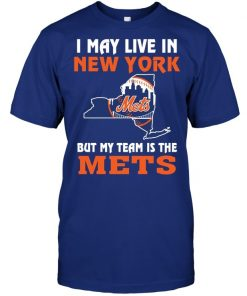 I May Live In New York But My Team Is The Mets T Shirt