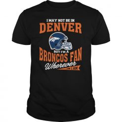 I May Not Be In Denver But I M A Broncos Fan Wherever I Am T