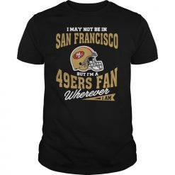 I May Not Be In San Francisco But I M A 49Ers Fan Wherever I Am