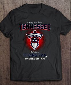Men T Shirt I may not be in Tennessee but I m a Titans fan wherever