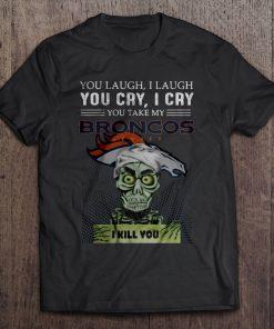 You Laugh I Laugh You Cry I Cry You Take My Broncos Denver I Kill You