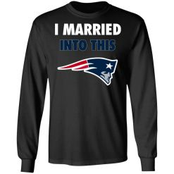 I Married Into This New England Patriots Football NFL LS T-Shirt