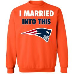 I Married Into This New England Patriots Football NFL Sweatshirt