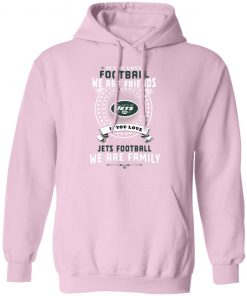 Love Football We Are Friends Love Jets We Are Family Hoodie