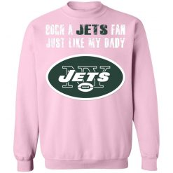 New York Jets Born A Jets Fan Just Like My Daddy Sweatshirt