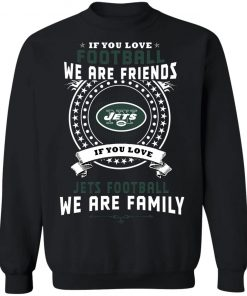 Love Football We Are Friends Love Jets We Are Family Sweatshirt
