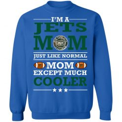I'm A Jets Mom Just Like Normal Mom Except Cooler NFL Sweatshirt