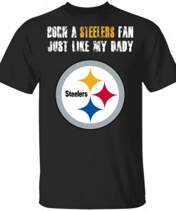 Private: Pittsburgh Steelers Born A Steelers Fan Just Like My Daddy T-Shirt